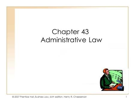 © 2007 Prentice Hall, Business Law, sixth edition, Henry R. Cheeseman1 Chapter 43 Administrative Law.