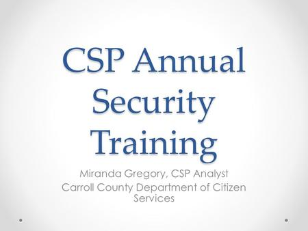 CSP Annual Security Training Miranda Gregory, CSP Analyst Carroll County Department of Citizen Services.