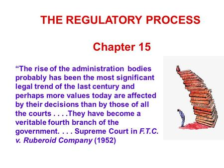 "THE REGULATORY PROCESS Chapter 15 ""The rise of the administration bodies probably has been the most significant legal trend of the last century and perhaps."