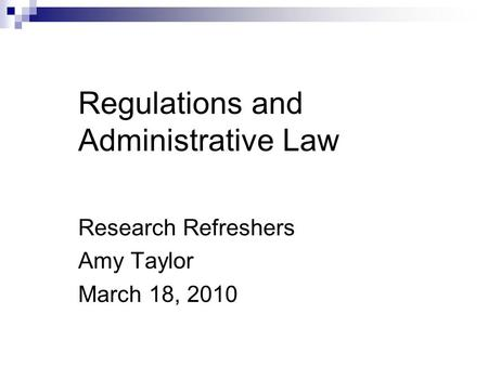 Regulations and Administrative Law Research Refreshers Amy Taylor March 18, 2010.