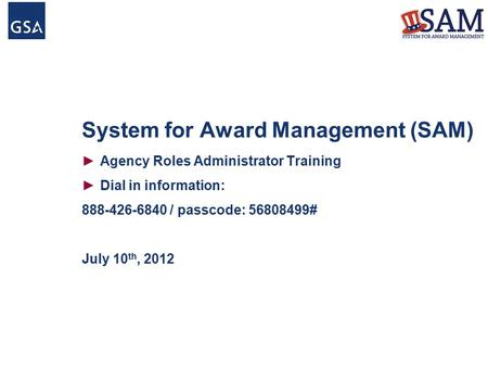System for Award Management (SAM) ►Agency Roles Administrator Training ►Dial in information: 888-426-6840 / passcode: 56808499# July 10 th, 2012.