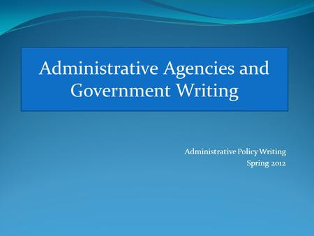 Administrative Policy <strong>Writing</strong> Spring 2012 Administrative Agencies and Government <strong>Writing</strong>.