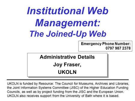 Institutional Web Management: The Joined-Up Web UKOLN is funded by Resource: The Council for Museums, Archives and Libraries, the Joint Information Systems.