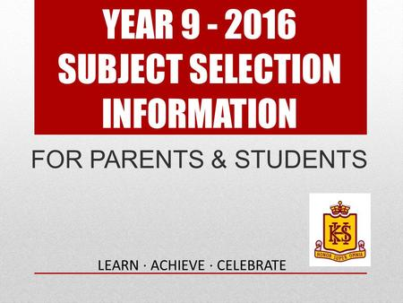 YEAR 9 - 2016 SUBJECT SELECTION INFORMATION FOR PARENTS & STUDENTS LEARN · ACHIEVE · CELEBRATE.