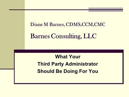 Diane M Barnes, CDMS,CCM,CMC Barnes Consulting, LLC What Your Third Party Administrator Should Be Doing For You.
