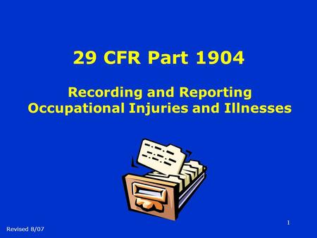 1 29 CFR Part 1904 Recording and Reporting Occupational Injuries and Illnesses Revised 8/07.
