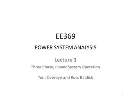 EE369 POWER SYSTEM ANALYSIS Lecture 3 Three Phase, Power System Operation Tom Overbye and Ross Baldick 1.