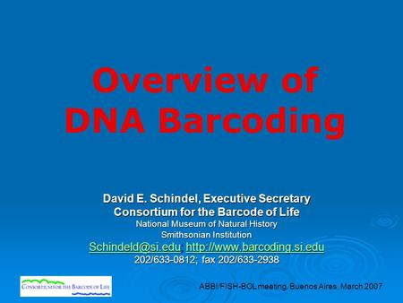 ABBI/FISH-BOL meeting, Buenos Aires, March 2007 Overview of DNA Barcoding David E. Schindel, Executive Secretary Consortium for the Barcode of Life National.