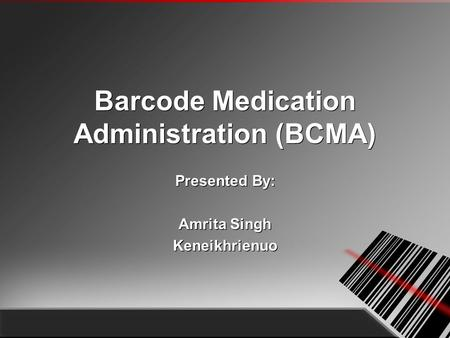 Barcode Medication Administration (BCMA) Presented By: Amrita Singh Keneikhrienuo Presented By: Amrita Singh Keneikhrienuo.