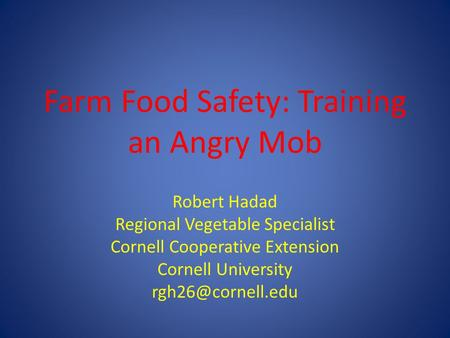 Farm Food Safety: Training an Angry Mob Robert Hadad Regional Vegetable Specialist Cornell Cooperative Extension Cornell University