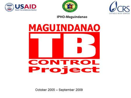 IPHO-Maguindanao October 2005 – September 2009. GOAL Reduce TB Morbidity and Mortality in Maguindanao STRATEGIC OBJECTIVES Increase detection rate of.