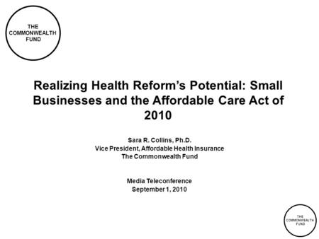 THE COMMONWEALTH FUND THE COMMONWEALTH FUND Realizing Health Reform's Potential: Small Businesses and the Affordable Care Act of 2010 Sara R. Collins,