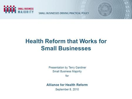 Health Reform that Works for Small Businesses Presentation by Terry Gardiner Small Business Majority for Alliance for Health Reform September 8, 2010.