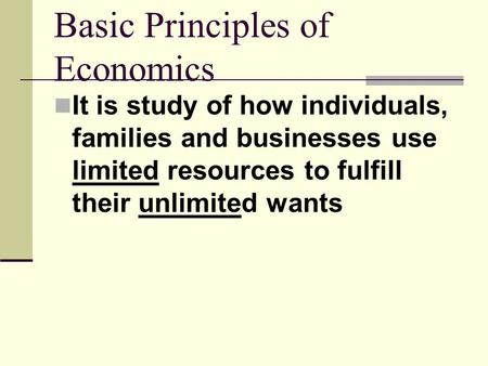 Basic Principles of Economics It is study of how individuals, families and businesses use limited resources to fulfill their unlimited wants.