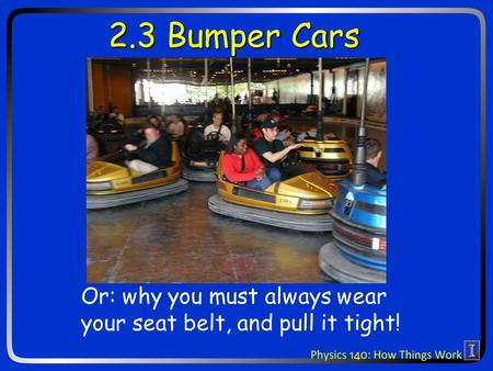 2.3 Bumper Cars Or: why you must always wear your seat belt, and pull it tight!