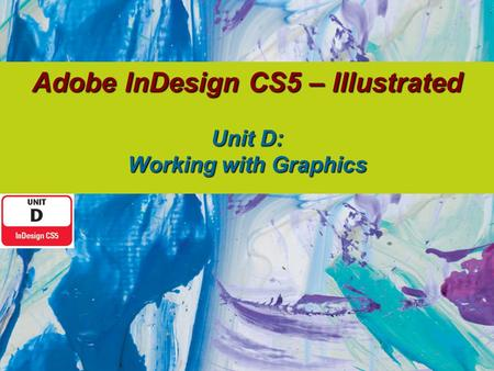 Adobe InDesign CS5 – Illustrated Unit D: Working with Graphics.