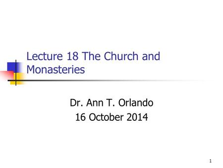 Lecture 18 The Church and Monasteries Dr. Ann T. Orlando 16 October 2014 1.