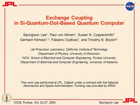 IWCE, Purdue, Oct. 24-27, 2004 Seungwon Lee Exchange Coupling in Si-Quantum-Dot-Based Quantum Computer Seungwon Lee 1, Paul von Allmen 1, Susan N. Coppersmith.