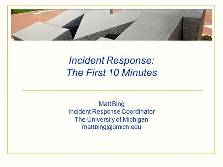 Incident Response: The First 10 Minutes Matt Bing Incident Response Coordinator The University of Michigan