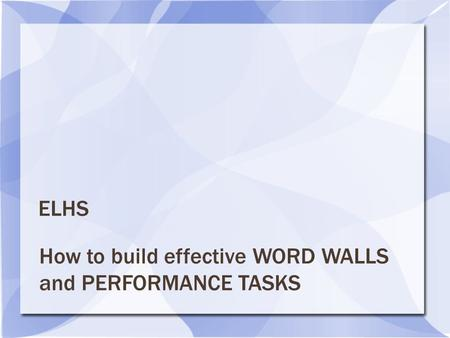 How to build effective WORD WALLS and PERFORMANCE TASKS ELHS.