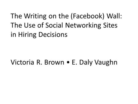 The Writing on the (Facebook) Wall: The Use of Social Networking Sites in Hiring Decisions Victoria R. Brown • E. Daly Vaughn.