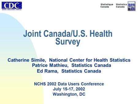 Joint Canada/U.S. Health Survey Catherine Simile, National Center for Health Statistics Patrice Mathieu, Statistics Canada Ed Rama, Statistics Canada NCHS.