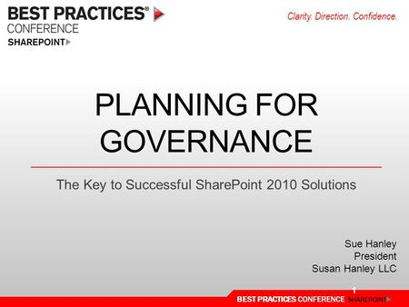 BEST PRACTICES CONFERENCE SHAREPOINT Clarity. Direction. Confidence. PLANNING FOR GOVERNANCE The Key to Successful SharePoint 2010 Solutions Sue Hanley.