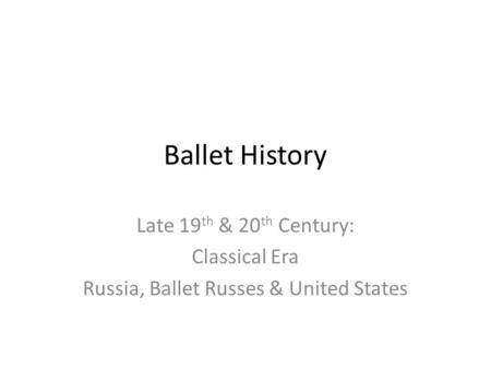 Ballet History Late 19 th & 20 th Century: Classical Era Russia, Ballet Russes & United States.
