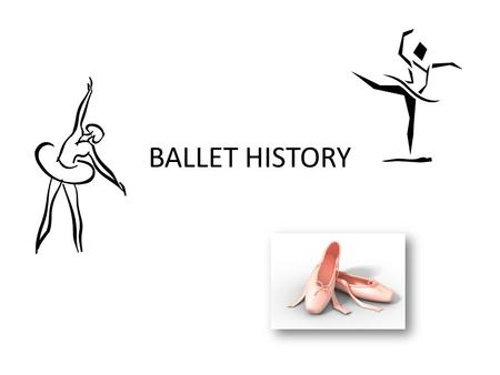 BALLET HISTORY. What is Ballet? Ballet is a way of telling a story using music and dance instead of words. It consists of patterns of movement which have.