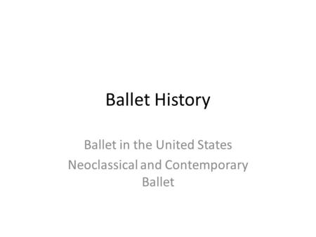 Ballet History Ballet in the United States Neoclassical and Contemporary Ballet.