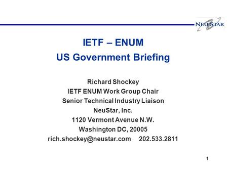 1 IETF – ENUM US Government Briefing Richard Shockey IETF ENUM Work Group Chair Senior Technical Industry Liaison NeuStar, Inc. 1120 Vermont Avenue N.W.