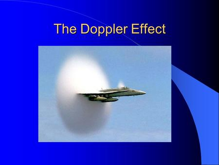 The Doppler Effect. The apparent frequency of a sound changes due to the relative movement of the source and/or observer