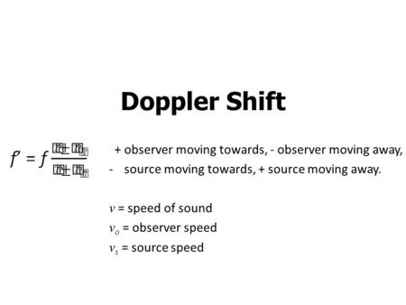 Doppler Shift + observer moving towards, - observer moving away, -source moving towards, + source moving away. v = speed of sound v o = observer speed.