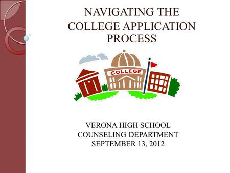 NAVIGATING THE COLLEGE APPLICATION PROCESS VERONA HIGH SCHOOL COUNSELING DEPARTMENT SEPTEMBER 13, 2012.
