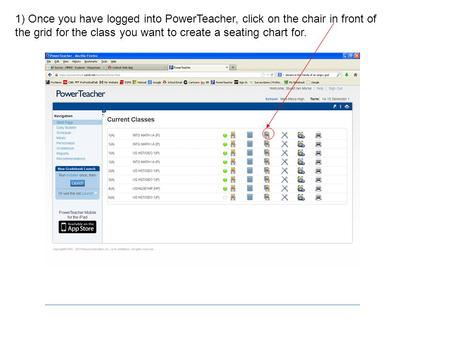 1) Once you have logged into PowerTeacher, click on the chair in front of the grid for the class you want to create a seating chart for.