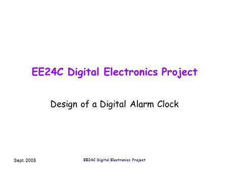 Sept. 2005 EE24C Digital Electronics Project Design of a Digital Alarm Clock.