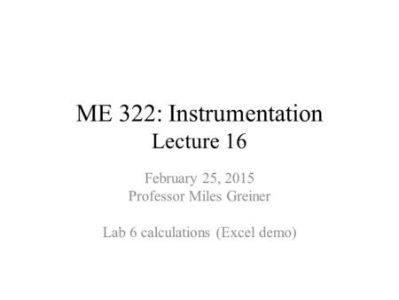 ME 322: Instrumentation Lecture 16 February 25, 2015 Professor Miles Greiner Lab 6 calculations (Excel demo)