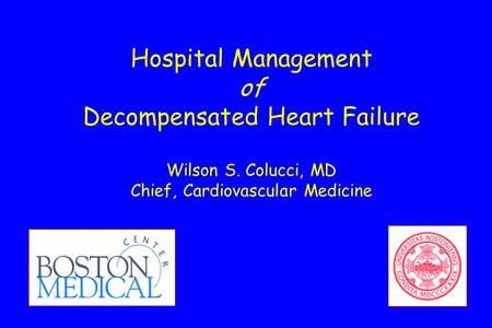 Hospital Management of Decompensated Heart Failure Wilson S. Colucci, MD Chief, Cardiovascular Medicine.