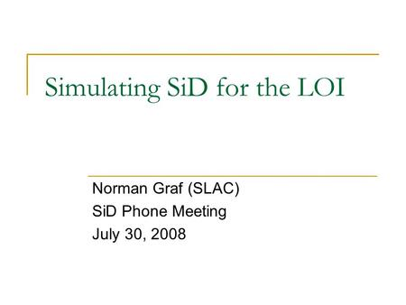 Simulating SiD for the LOI Norman Graf (SLAC) SiD Phone Meeting July 30, 2008.