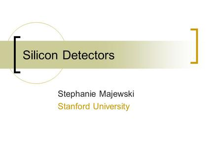 Silicon Detectors Stephanie Majewski Stanford University.