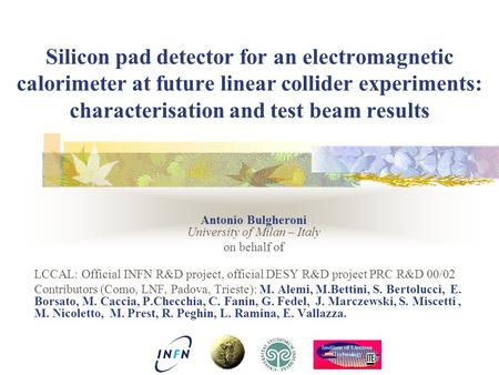 Silicon pad detector for an electromagnetic calorimeter at future linear collider experiments: characterisation and test beam results Antonio Bulgheroni.