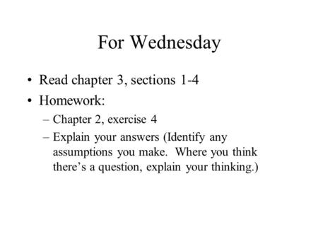 For Wednesday Read chapter 3, sections 1-4 Homework: –Chapter 2, exercise 4 –Explain your answers (Identify any assumptions you make. Where you think there's.