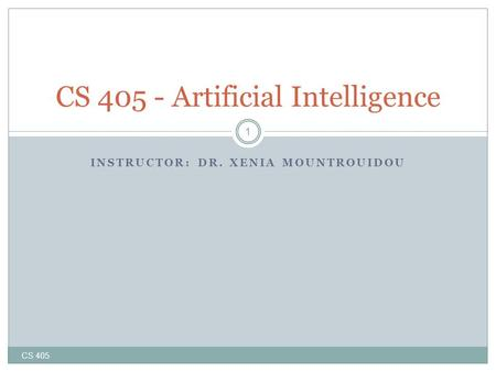 INSTRUCTOR: DR. XENIA MOUNTROUIDOU CS 405 1 CS 405 - Artificial Intelligence.