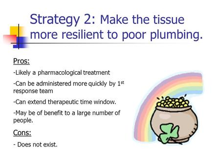 Strategy 2: Make the tissue more resilient to poor plumbing. Pros: -Likely a pharmacological treatment -Can be administered more quickly by 1 st response.