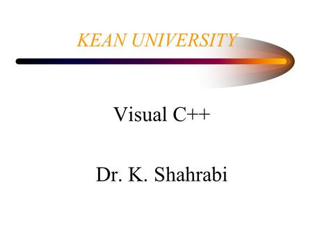 KEAN UNIVERSITY Visual C++ Dr. K. Shahrabi. Developer studio Is a self-contain environment for creating, compiling, linking and testing windows program.