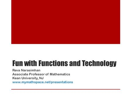 Fun with Functions and Technology Reva Narasimhan Associate Professor of Mathematics Kean University, NJ www.mymathspace.net/presentations.