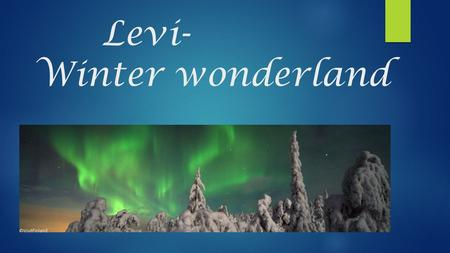 Levi- Winter wonderland. BASIC FACTS- What you need to know  Kerttu has lived there.  The nearest airport is in Kittilä  Population of Kittilä is 6,5.