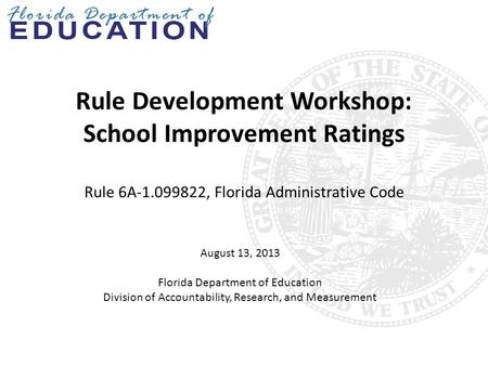 Rule Development Workshop: School Improvement Ratings Rule 6A-1.099822, Florida Administrative Code August 13, 2013 Florida Department of Education Division.
