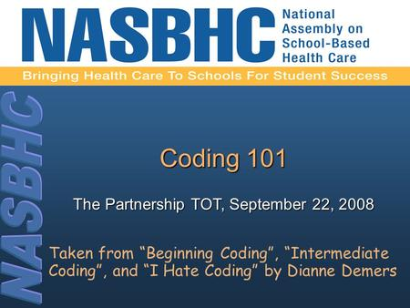 "Coding 101 The Partnership TOT, September 22, 2008 Taken from ""Beginning Coding"", ""Intermediate Coding"", and ""I Hate Coding"" by Dianne Demers."