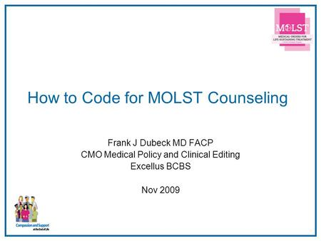 1 How to Code for MOLST Counseling Frank J Dubeck MD FACP CMO Medical Policy and Clinical Editing Excellus BCBS Nov 2009.